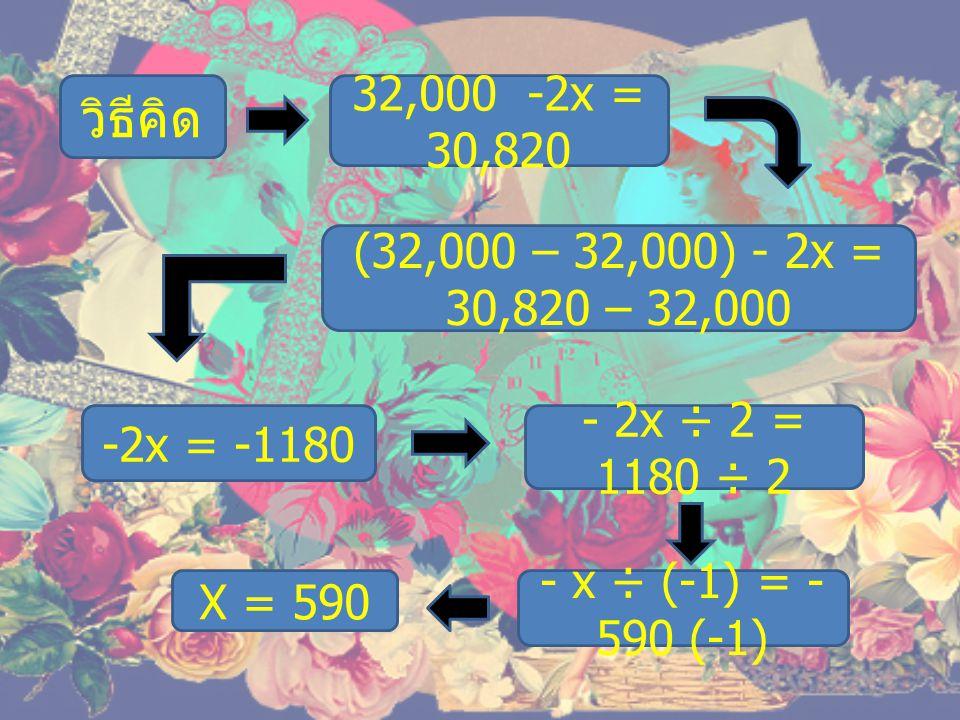 วิธีคิด 32,000 -2x = 30,820. (32,000 – 32,000) - 2x = 30,820 – 32,000. -2x = -1180. - 2x ÷ 2 = 1180 ÷ 2.