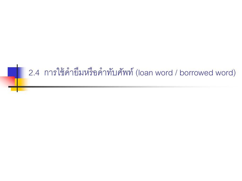 2.4 การใช้คำยืมหรือคำทับศัพท์ (loan word / borrowed word)