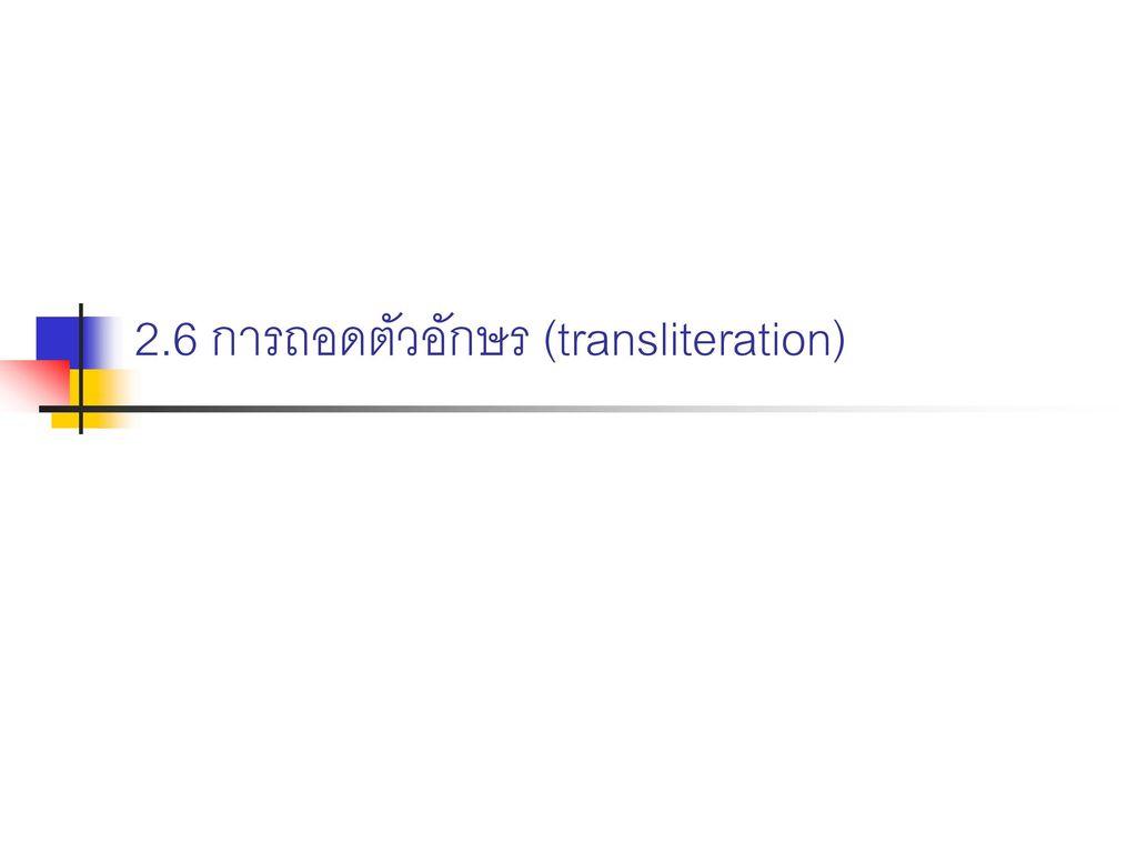 2.6 การถอดตัวอักษร (transliteration)