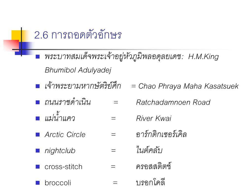 2.6 การถอดตัวอักษร พระบาทสมเด็จพระเจ้าอยู่หัวภูมิพลอดุลยเดช: H.M.King Bhumibol Adulyadej. เจ้าพระยามหากษัตริย์ศึก = Chao Phraya Maha Kasatsuek.