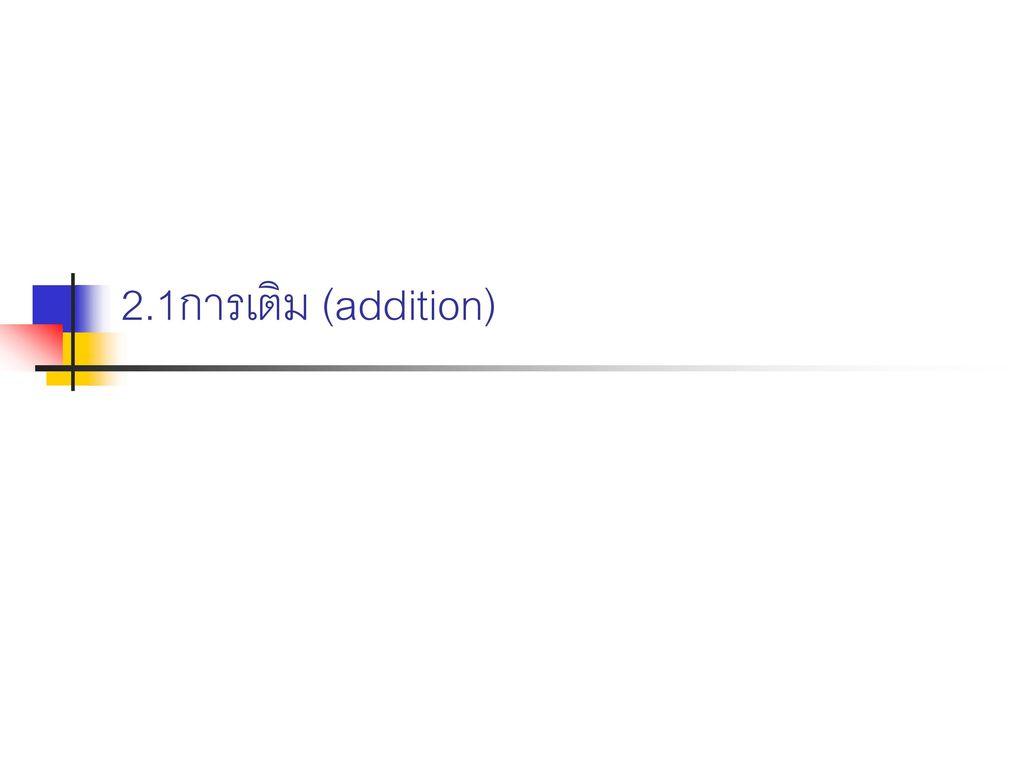 2.1การเติม (addition)