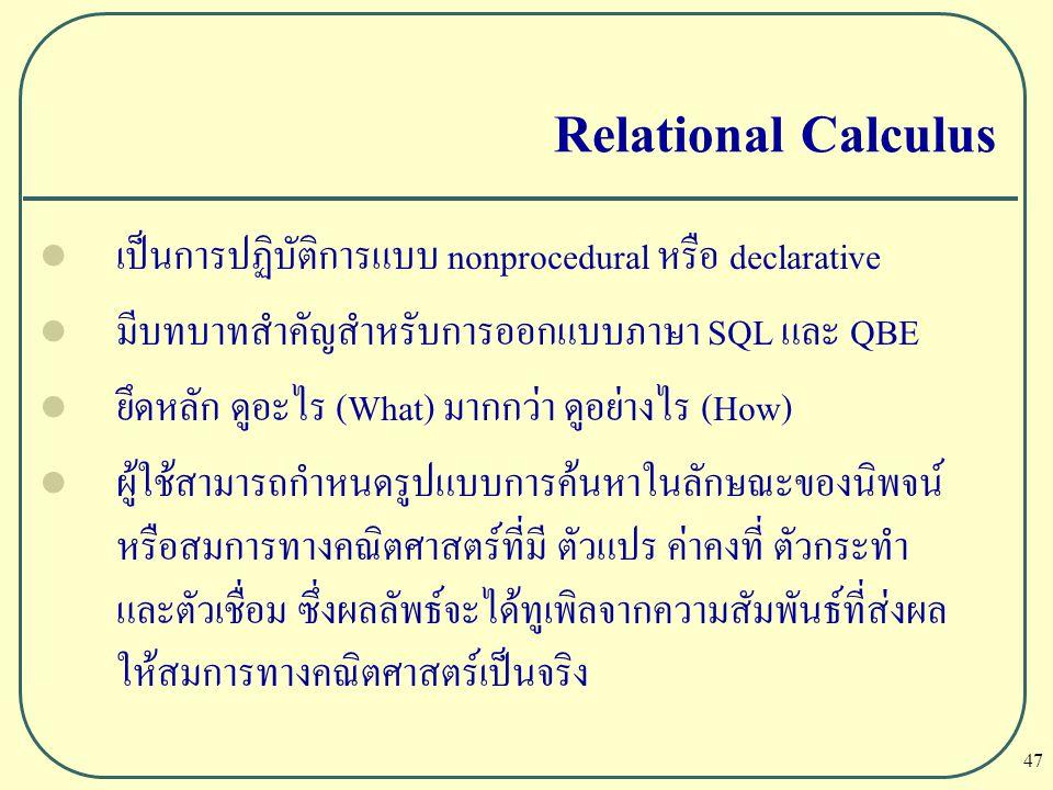 Relational Calculus เป็นการปฏิบัติการแบบ nonprocedural หรือ declarative. มีบทบาทสำคัญสำหรับการออกแบบภาษา SQL และ QBE.