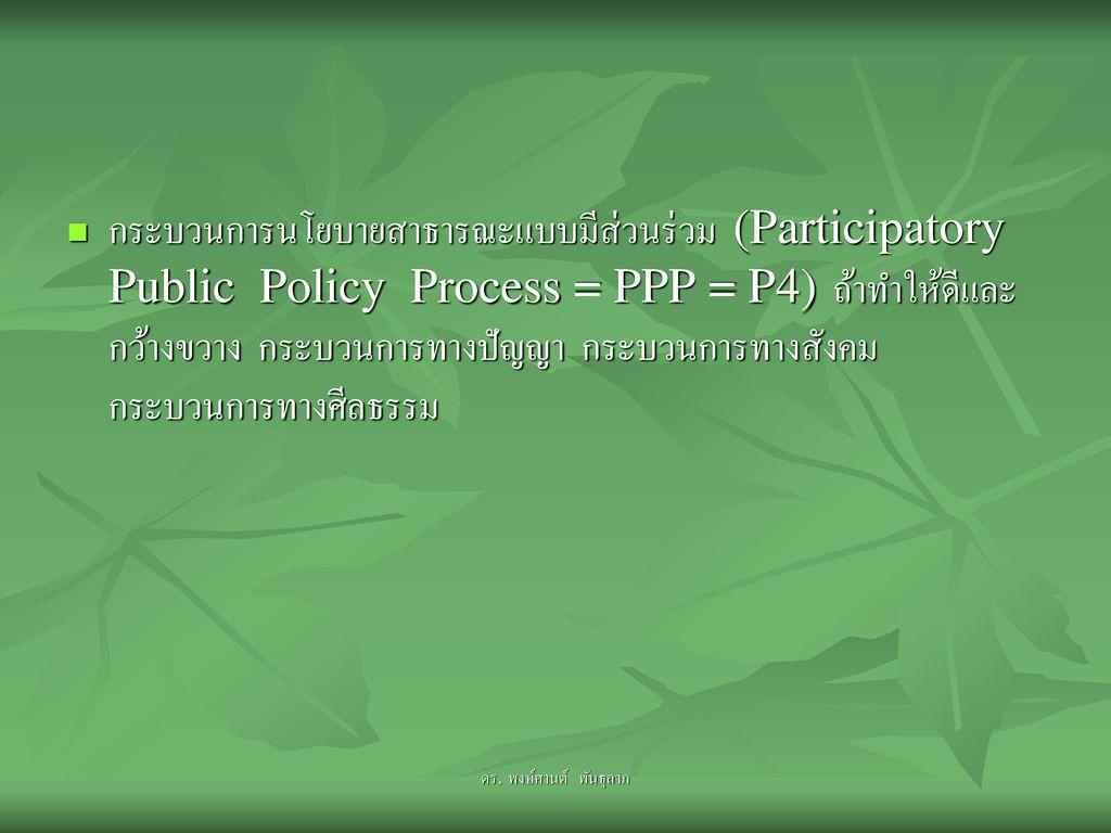 กระบวนการนโยบายสาธารณะแบบมีส่วนร่วม (Participatory Public Policy Process = PPP = P4) ถ้าทำให้ดีและกว้างขวาง กระบวนการทางปัญญา กระบวนการทางสังคม กระบวนการทางศีลธรรม