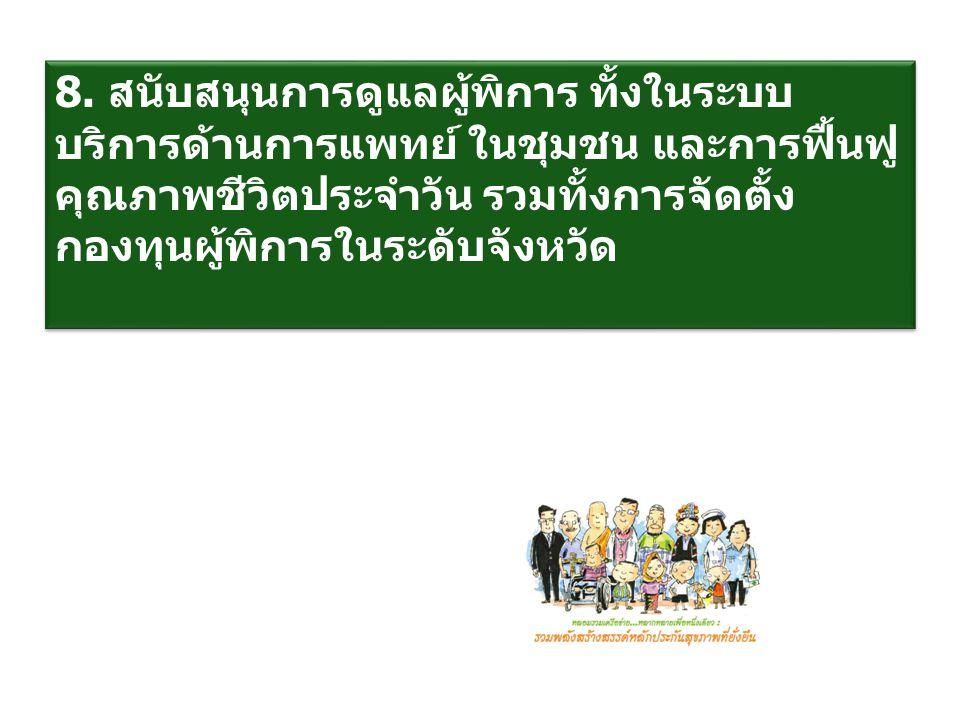 8. สนับสนุนการดูแลผู้พิการ ทั้งในระบบบริการด้านการแพทย์ ในชุมชน และการฟื้นฟูคุณภาพชีวิตประจำวัน รวมทั้งการจัดตั้ง