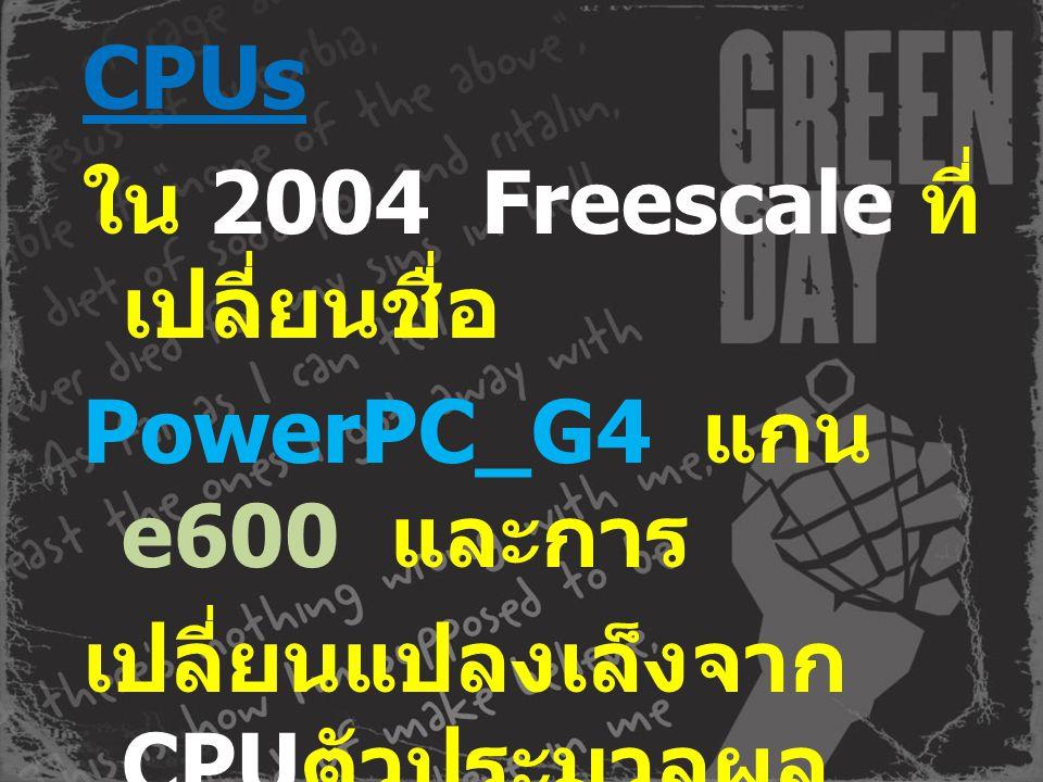 CPUs ใน 2004 Freescale ที่เปลี่ยนชื่อ PowerPC_G4 แกน e600 และการ เปลี่ยนแปลงเล็งจากCPUตัวประมวลผล กลางทั่วไปถึงจบสูงที่ฝังอุปกรณ์ SoC และนำแผนที่ตั้งชื่อใหม่ MPC86xx