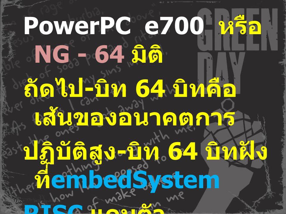 PowerPC e700 หรือ NG - 64 มิติ ถัดไป-บิท 64 บิทคือเส้นของอนาคตการ ปฏิบัติสูง-บิท 64 บิทฝังที่embedSystem RISC แกนตัวประมวลผลไมโคร โปรเซสเซอร์ สร้างการใช้สถาปัตยกรรม พลัง Power_Architecture