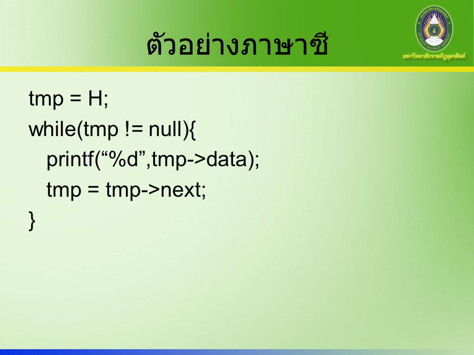 ตัวอย่างภาษาซี tmp = H; while(tmp != null){ printf( %d ,tmp->data); tmp = tmp->next; }