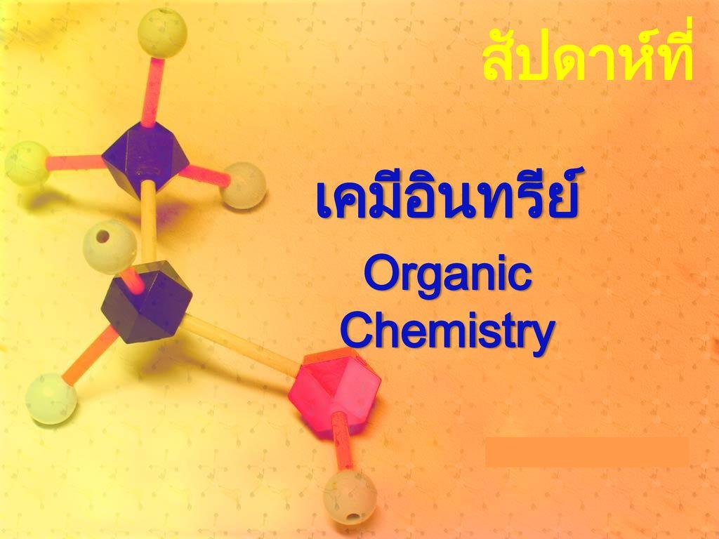 สัปดาห์ที่ ๑๔ เคมีอินทรีย์ Organic Chemistry