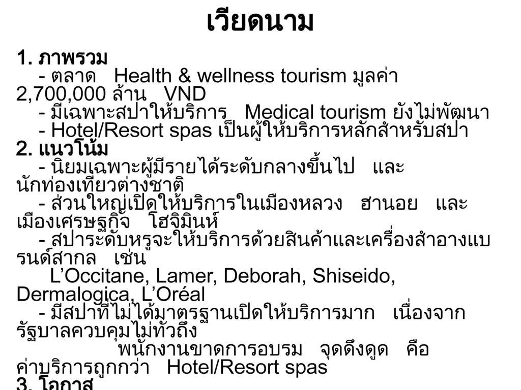 เวียดนาม 1. ภาพรวม. - ตลาด Health & wellness tourism มูลค่า 2,700,000 ล้าน VND. - มีเฉพาะสปาให้บริการ Medical tourism ยังไม่พัฒนา.