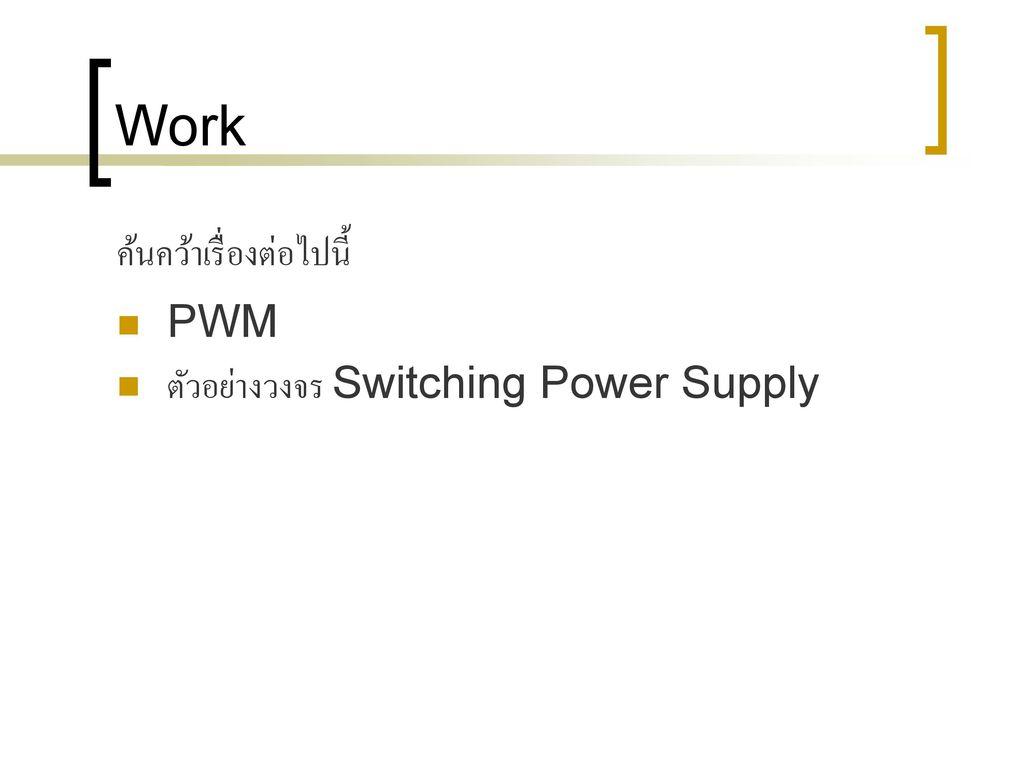 Work ค้นคว้าเรื่องต่อไปนี้ PWM ตัวอย่างวงจร Switching Power Supply