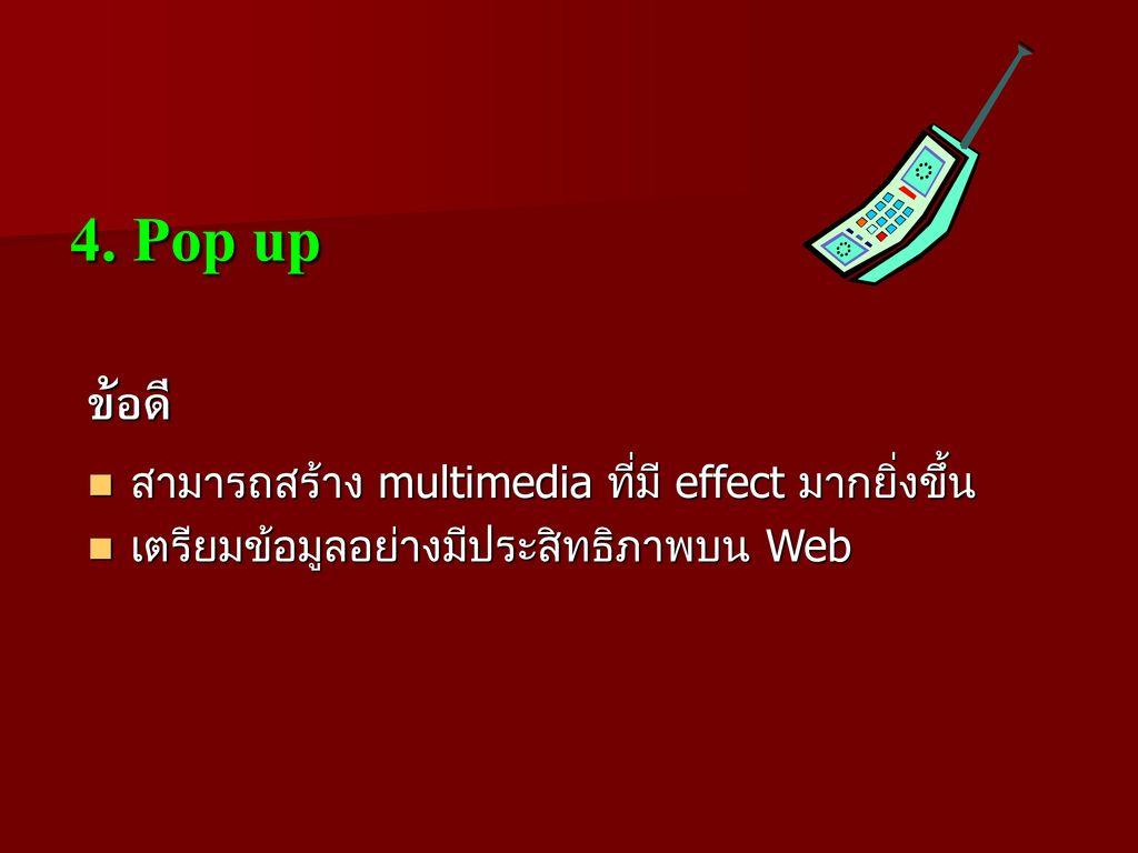 4. Pop up ข้อดี สามารถสร้าง multimedia ที่มี effect มากยิ่งขึ้น