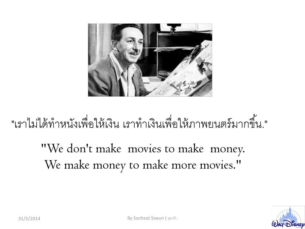เราไม่ได้ทำหนังเพื่อให้เงิน เราทำเงินเพื่อให้ภาพยนตร์มากขึ้น.