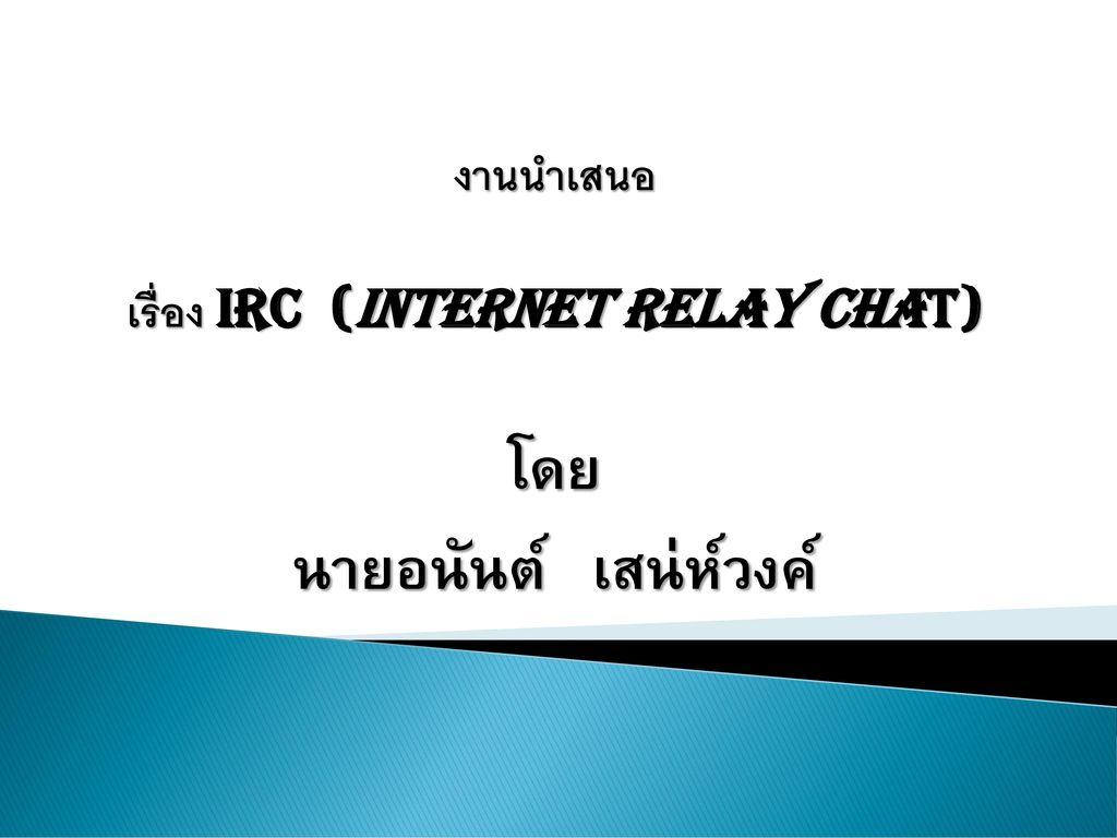 งานนำเสนอ เรื่อง IRC (Internet Relay Chat) โดย นายอนันต์ เสน่ห์วงค์