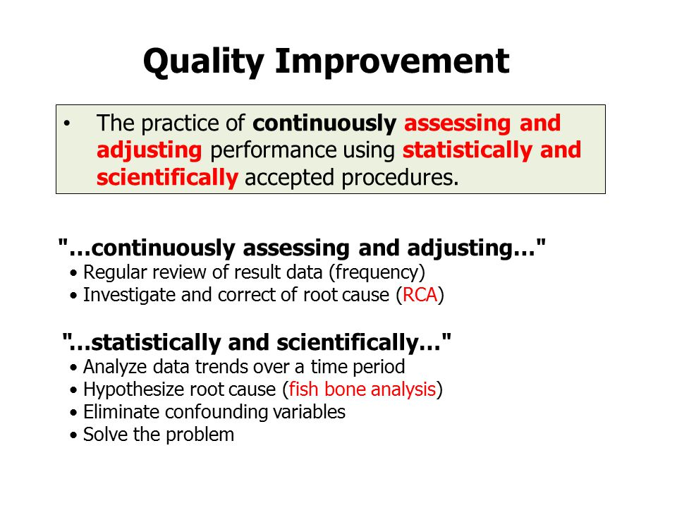 Quality Improvement The practice of continuously assessing and adjusting performance using statistically and scientifically accepted procedures.