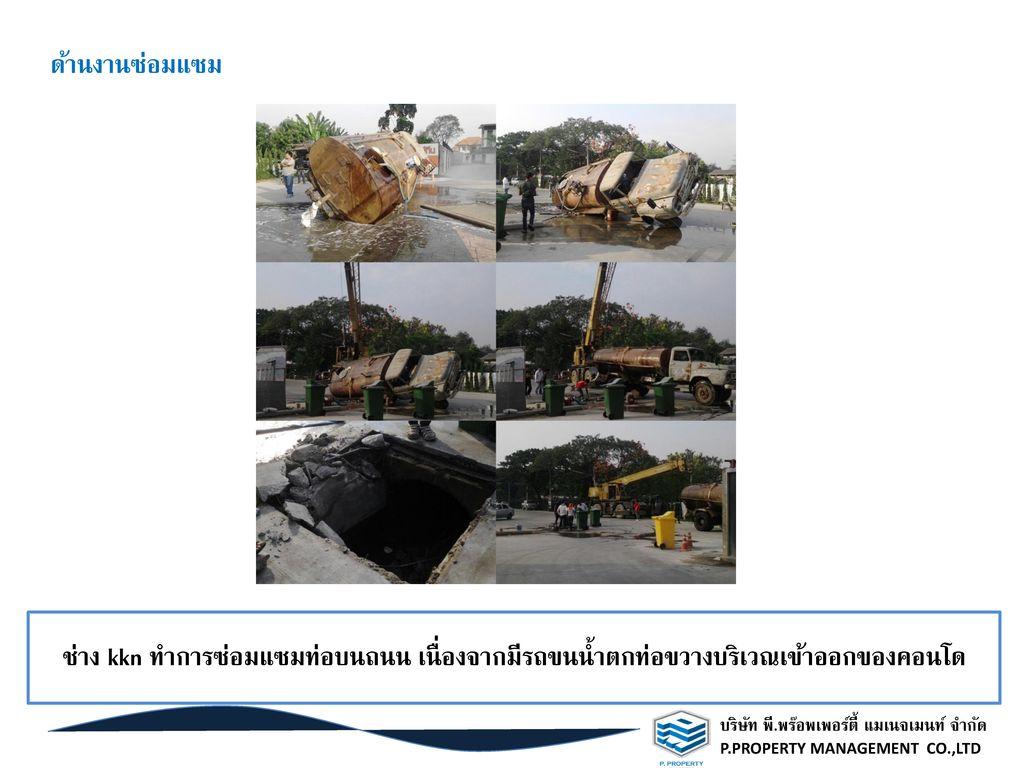 ด้านงานซ่อมแซม ช่าง kkn ทำการซ่อมแซมท่อบนถนน เนื่องจากมีรถขนน้ำตกท่อขวางบริเวณเข้าออกของคอนโด. บริษัท พี.พร๊อพเพอร์ตี้ แมเนจเมนท์ จำกัด.