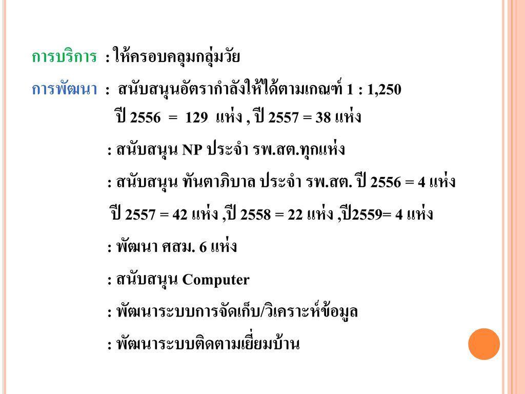 การบริการ : ให้ครอบคลุมกลุ่มวัย การพัฒนา : สนับสนุนอัตรากำลังให้ได้ตามเกณฑ์ 1 : 1,250 ปี 2556 = 129 แห่ง , ปี 2557 = 38 แห่ง : สนับสนุน NP ประจำ รพ.สต.ทุกแห่ง : สนับสนุน ทันตาภิบาล ประจำ รพ.สต.