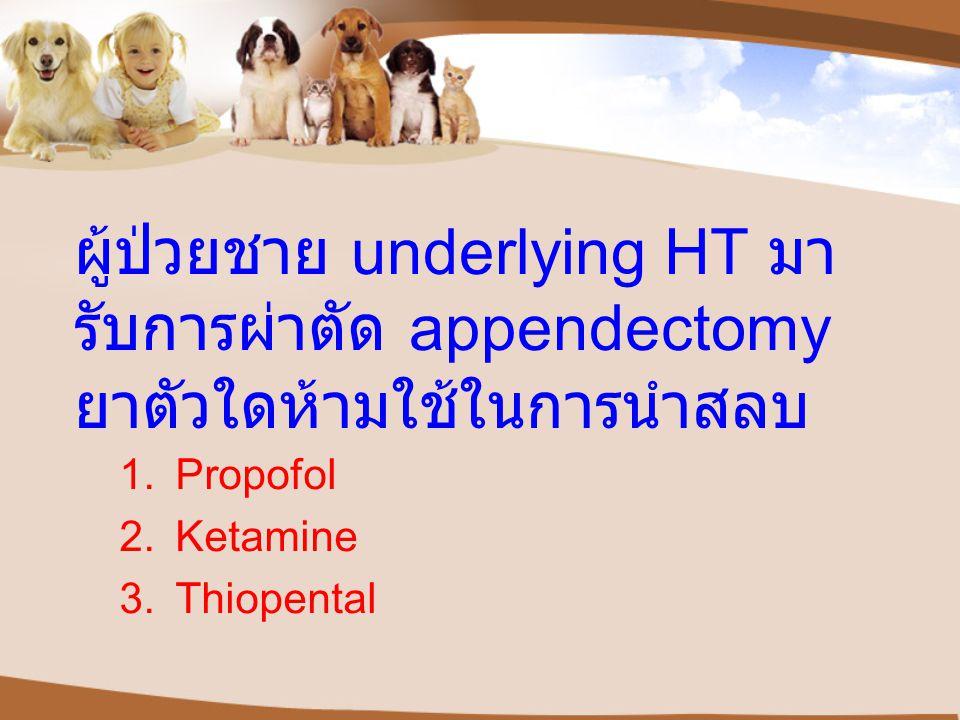 ผู้ป่วยชาย underlying HT มารับการผ่าตัด appendectomy ยาตัวใดห้ามใช้ในการนำสลบ