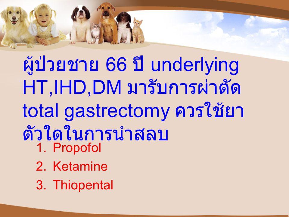 ผู้ป่วยชาย 66 ปี underlying HT,IHD,DM มารับการผ่าตัด total gastrectomy ควรใช้ยาตัวใดในการนำสลบ