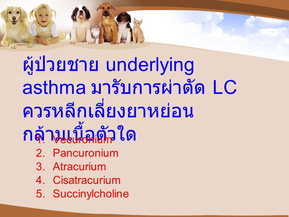 ผู้ป่วยชาย underlying asthma มารับการผ่าตัด LC ควรหลีกเลี่ยงยาหย่อนกล้ามเนื้อตัวใด
