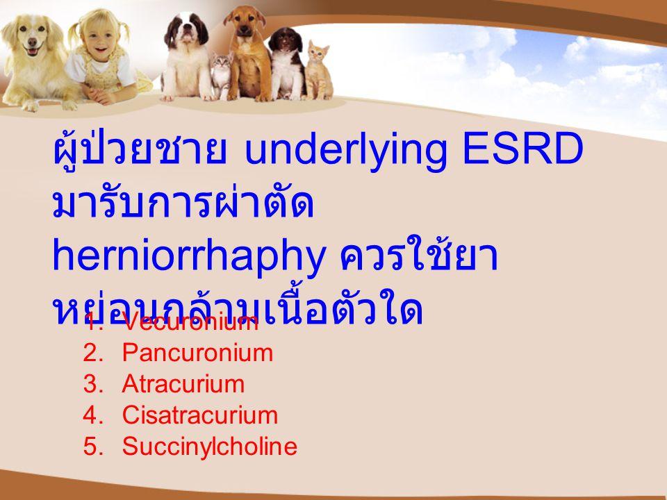 ผู้ป่วยชาย underlying ESRD มารับการผ่าตัด herniorrhaphy ควรใช้ยาหย่อนกล้ามเนื้อตัวใด