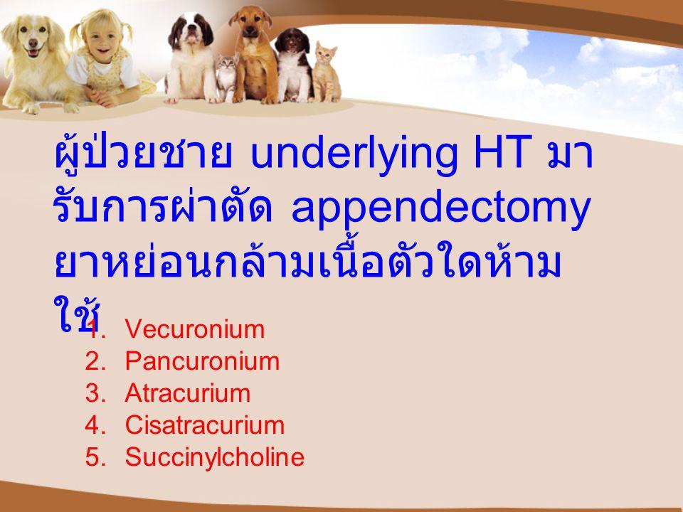 ผู้ป่วยชาย underlying HT มารับการผ่าตัด appendectomy ยาหย่อนกล้ามเนื้อตัวใดห้ามใช้