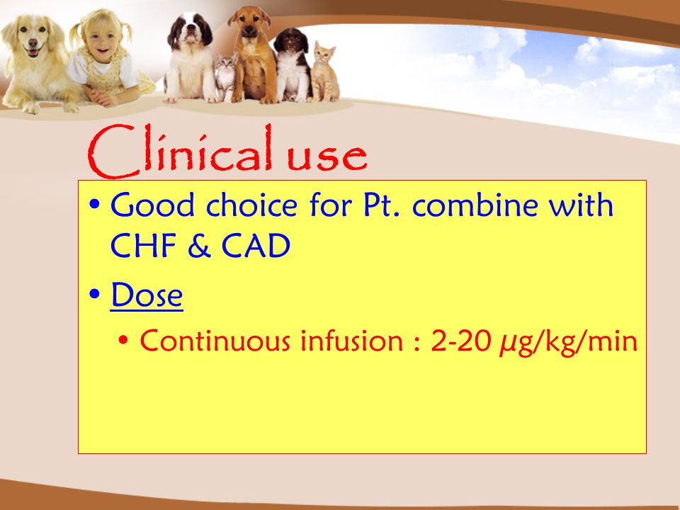 Clinical use Good choice for Pt. combine with CHF & CAD Dose