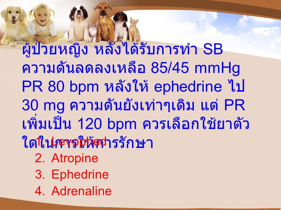 ผู้ป่วยหญิง หลังได้รับการทำ SB ความดันลดลงเหลือ 85/45 mmHg PR 80 bpm หลังให้ ephedrine ไป 30 mg ความดันยังเท่าๆเดิม แต่ PR เพิ่มเป็น 120 bpm ควรเลือกใช้ยาตัวใดในการให้การรักษา