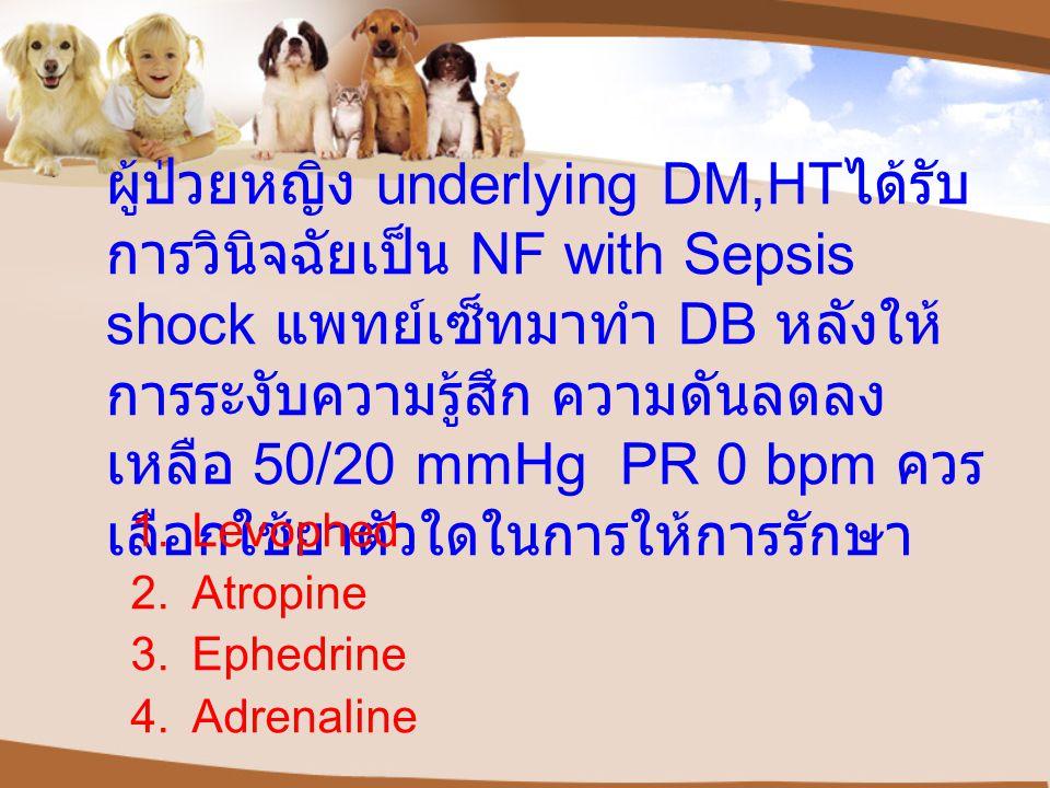 ผู้ป่วยหญิง underlying DM,HTได้รับการวินิจฉัยเป็น NF with Sepsis shock แพทย์เซ็ทมาทำ DB หลังให้การระงับความรู้สึก ความดันลดลงเหลือ 50/20 mmHg PR 0 bpm ควรเลือกใช้ยาตัวใดในการให้การรักษา
