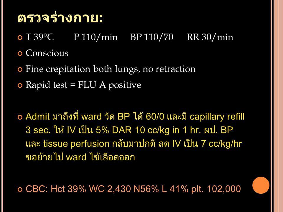 ตรวจร่างกาย: T 39°C P 110/min BP 110/70 RR 30/min Conscious