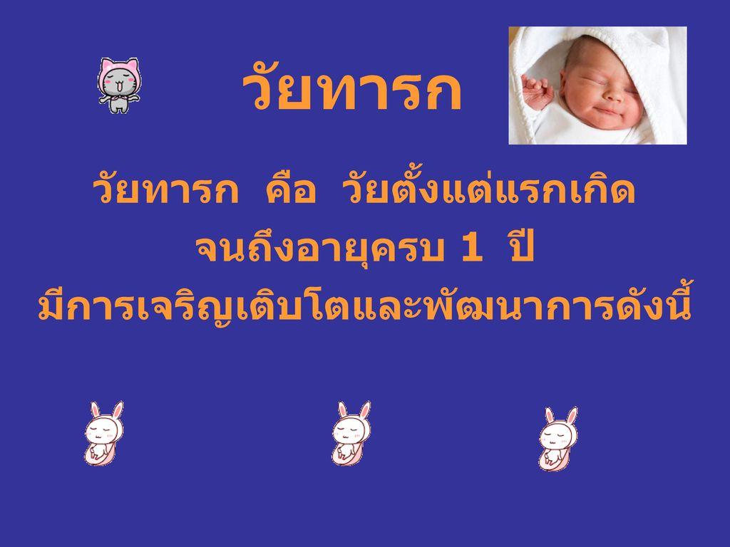 วัยทารก คือ วัยตั้งแต่แรกเกิด มีการเจริญเติบโตและพัฒนาการดังนี้