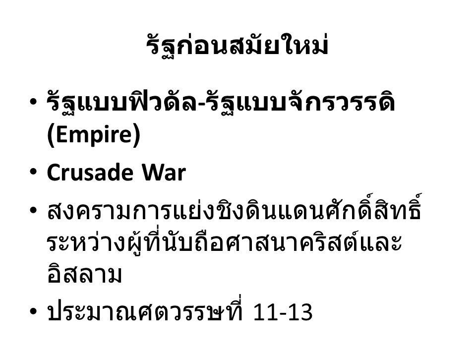 รัฐก่อนสมัยใหม่ รัฐแบบฟิวดัล-รัฐแบบจักรวรรดิ (Empire) Crusade War. สงครามการแย่งชิงดินแดนศักดิ์สิทธิ์ระหว่างผู้ที่นับถือศาสนาคริสต์และอิสลาม.