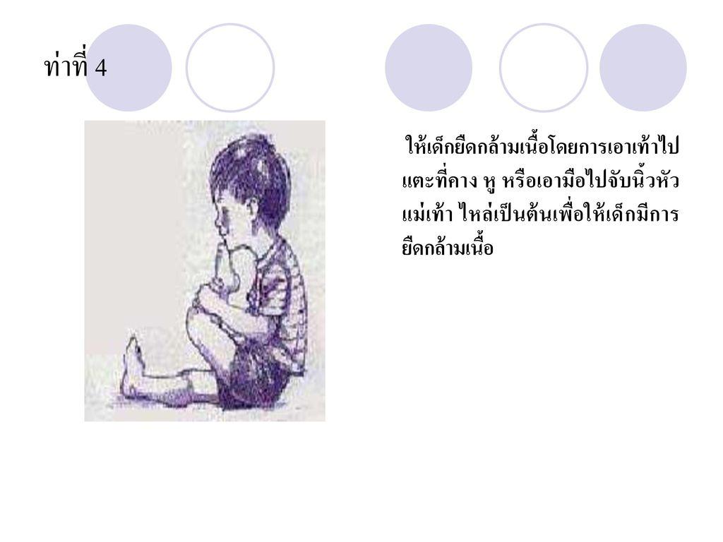 ท่าที่ 4 ให้เด็กยืดกล้ามเนื้อโดยการเอาเท้าไปแตะที่คาง หู หรือเอามือไปจับนิ้วหัวแม่เท้า ไหล่เป็นต้นเพื่อให้เด็กมีการยืดกล้ามเนื้อ.