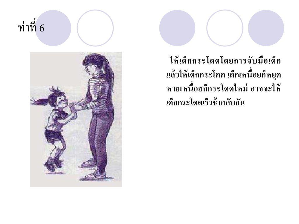 ท่าที่ 6 ให้เด็กกระโดดโดยการจับมือเด็กแล้วให้เด็กกระโดด เด็กเหนื่อยก็หยุดหายเหนื่อยก็กระโดดใหม่ อาจจะให้เด็กกระโดดเร็วช้าสลับกัน.