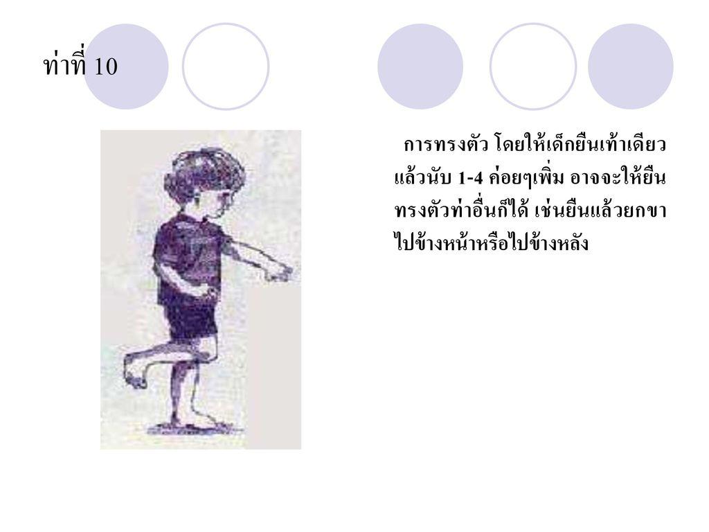 ท่าที่ 10 การทรงตัว โดยให้เด็กยืนเท้าเดียว แล้วนับ 1-4 ค่อยๆเพิ่ม อาจจะให้ยืนทรงตัวท่าอื่นก็ได้ เช่นยืนแล้วยกขาไปข้างหน้าหรือไปข้างหลัง.