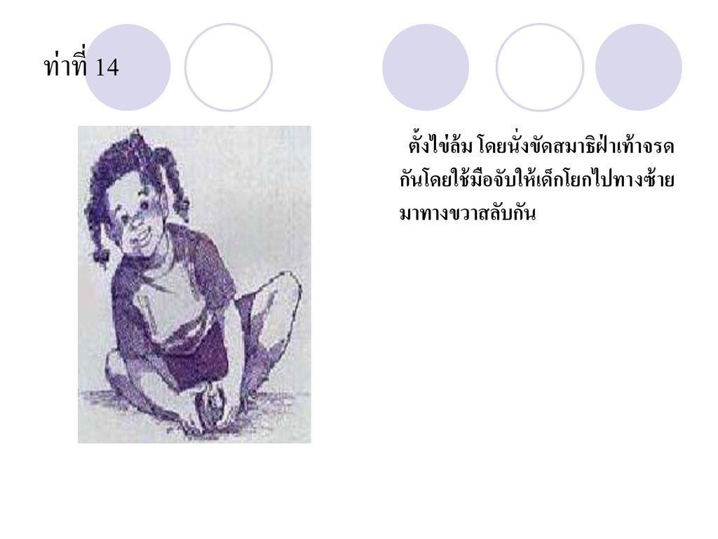 ท่าที่ 14 ตั้งไข่ล้ม โดยนั่งขัดสมาธิฝ่าเท้าจรดกันโดยใช้มือจับให้เด็กโยกไปทางซ้าย มาทางขวาสลับกัน