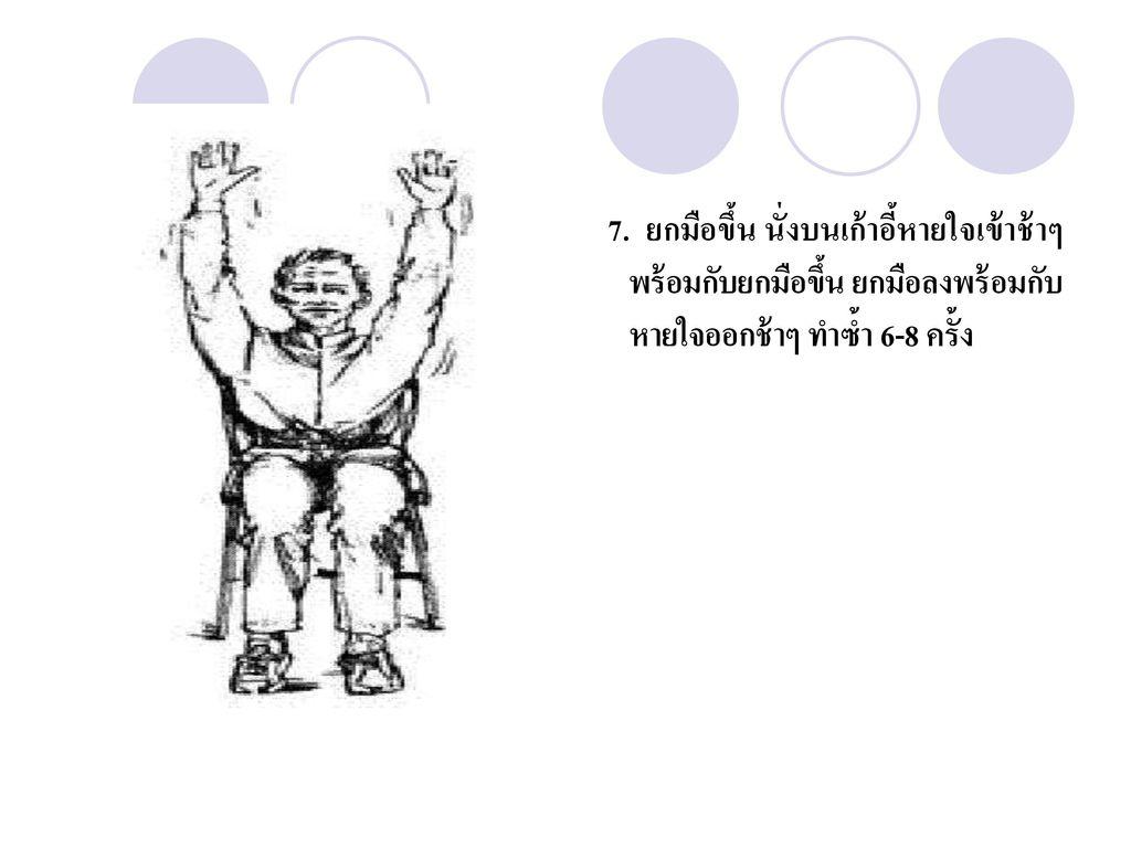 7. ยกมือขึ้น นั่งบนเก้าอี้หายใจเข้าช้าๆพร้อมกับยกมือขึ้น ยกมือลงพร้อมกับหายใจออกช้าๆ ทำซ้ำ 6-8 ครั้ง