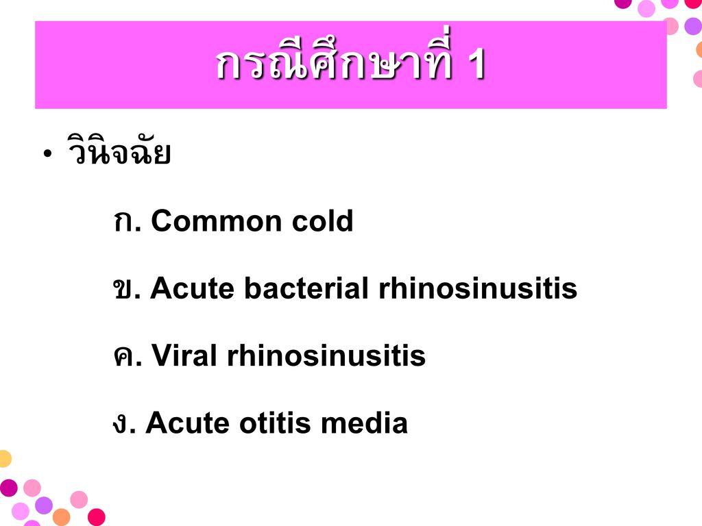 กรณีศึกษาที่ 1 วินิจฉัย ก. Common cold