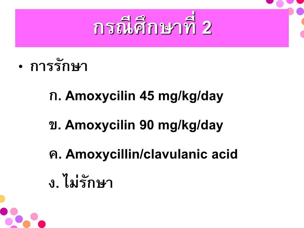 กรณีศึกษาที่ 2 การรักษา ก. Amoxycilin 45 mg/kg/day