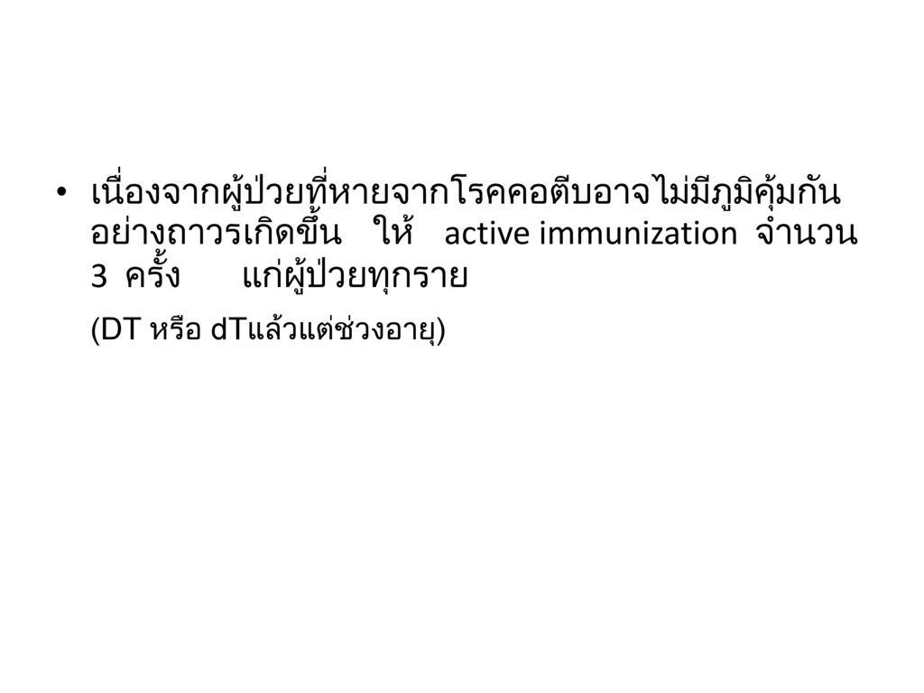 เนื่องจากผู้ป่วยที่หายจากโรคคอตีบอาจไม่มีภูมิคุ้มกันอย่างถาวรเกิดขึ้น ให้ active immunization จำนวน 3 ครั้ง แก่ผู้ป่วยทุกราย