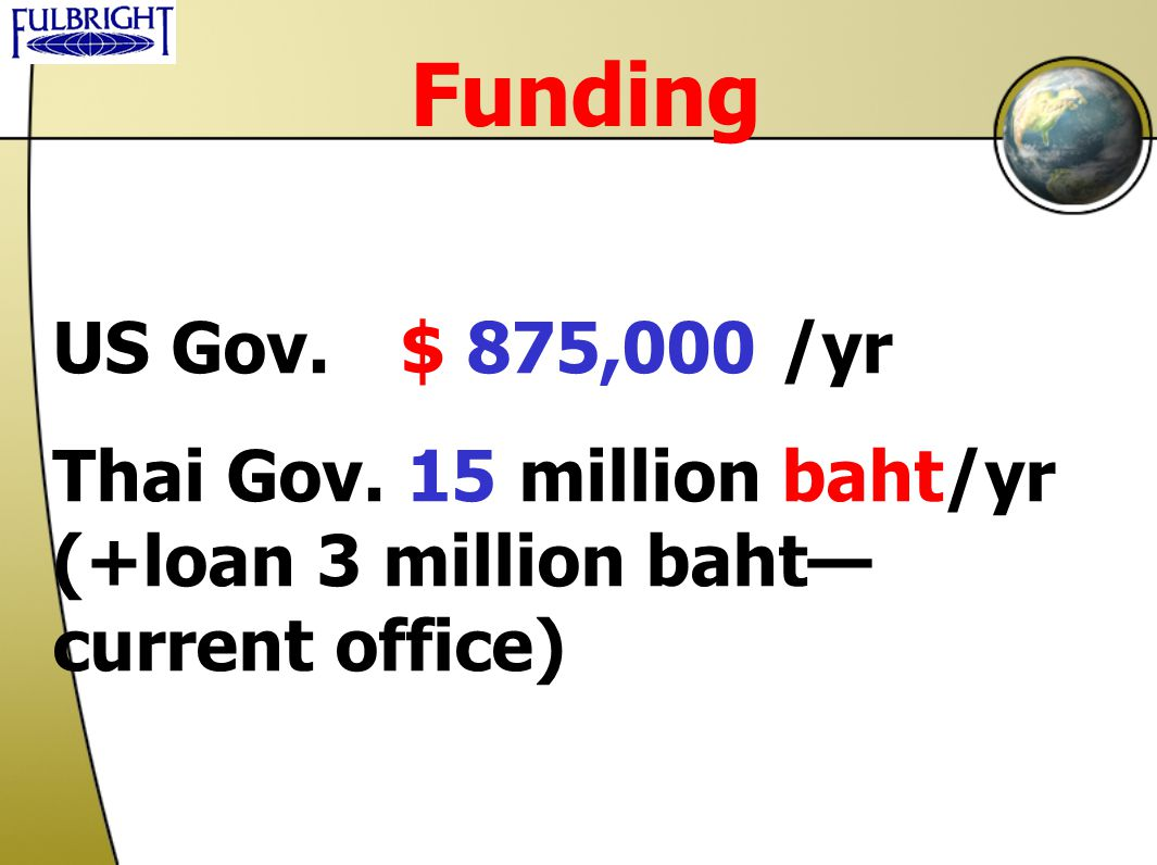 Funding US Gov. $ 875,000 /yr Thai Gov. 15 million baht/yr (+loan 3 million baht—current office)