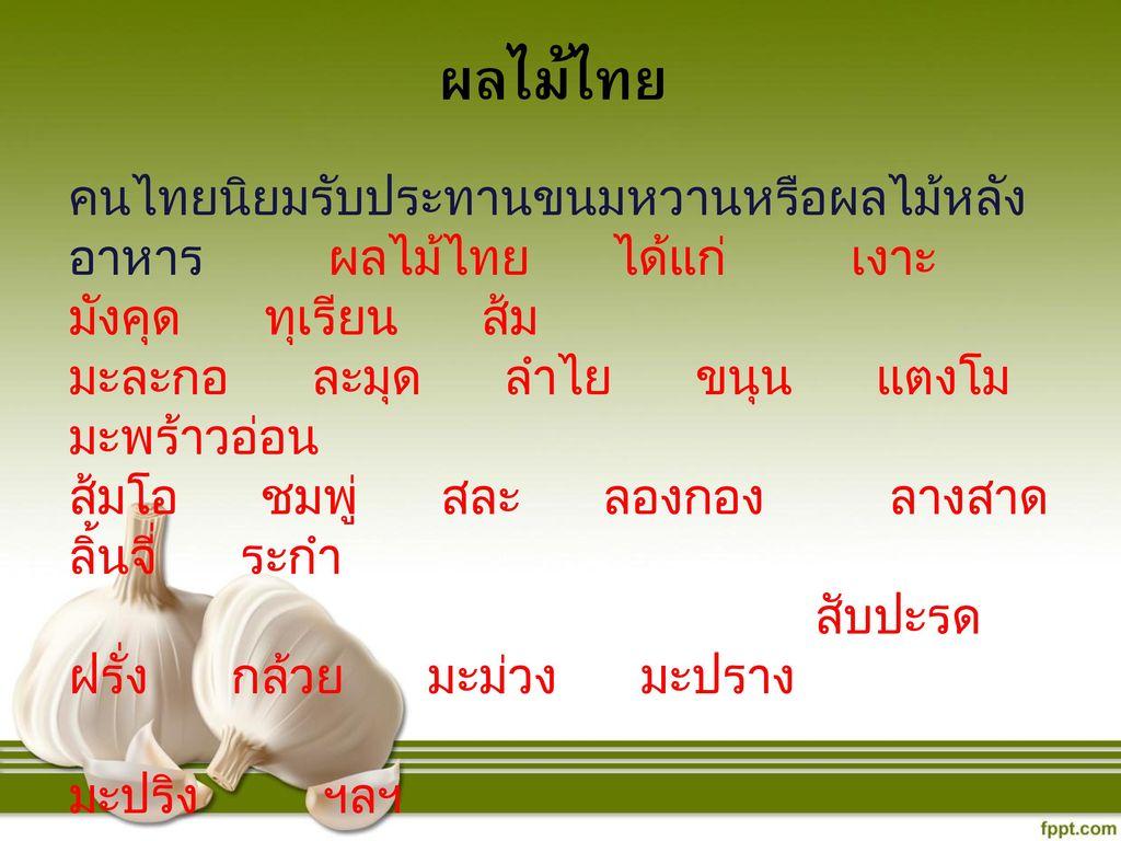 ผลไม้ไทย คนไทยนิยมรับประทานขนมหวานหรือผลไม้หลังอาหาร ผลไม้ไทย ได้แก่ เงาะ มังคุด ทุเรียน ส้ม.