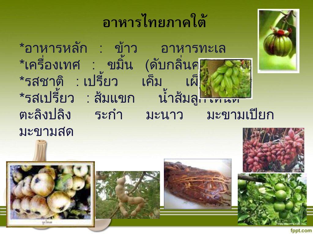 อาหารไทยภาคใต้ *อาหารหลัก : ข้าว อาหารทะเล. *เครื่องเทศ : ขมิ้น (ดับกลิ่นคาว) *รสชาติ : เปรี้ยว เค็ม เผ็ด.