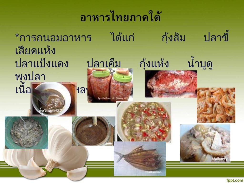 อาหารไทยภาคใต้ *การถนอมอาหาร ได้แก่ กุ้งส้ม ปลาขี้เสียดแห้ง. ปลาแป้งแดง ปลาเค็ม กุ้งแห้ง น้ำบูดู พุงปลา.