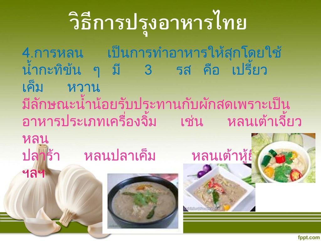 วิธีการปรุงอาหารไทย 4.การหลน เป็นการทำอาหารให้สุกโดยใช้น้ำกะทิข้น ๆ มี 3 รส คือ เปรี้ยว เค็ม หวาน.