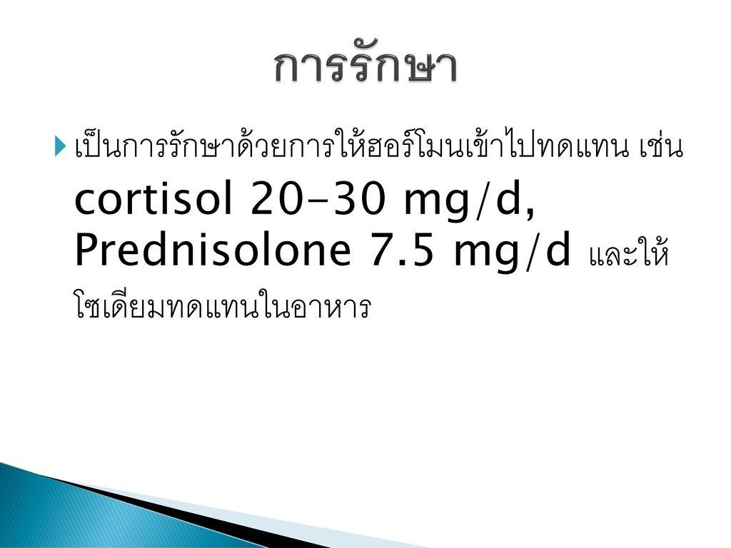 การรักษา เป็นการรักษาด้วยการให้ฮอร์โมนเข้าไปทดแทน เช่น cortisol 20-30 mg/d, Prednisolone 7.5 mg/d และให้ โซเดียมทดแทนในอาหาร.