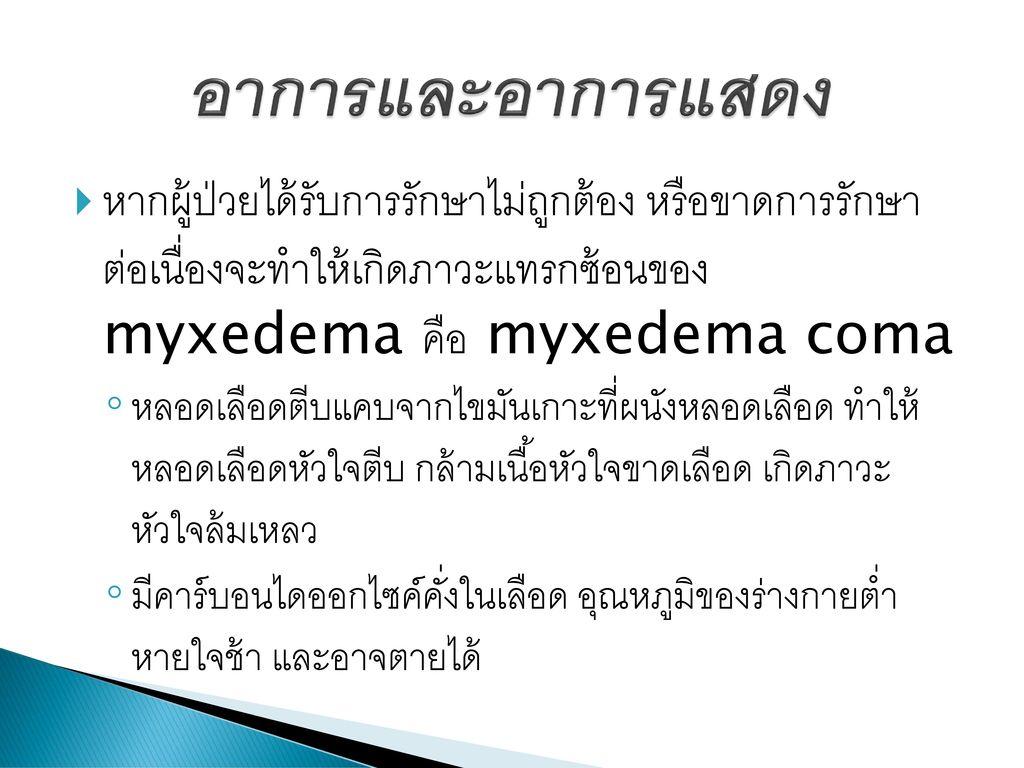 อาการและอาการแสดง หากผู้ป่วยได้รับการรักษาไม่ถูกต้อง หรือขาดการรักษา ต่อเนื่องจะทำให้เกิดภาวะแทรกซ้อนของ myxedema คือ myxedema coma.