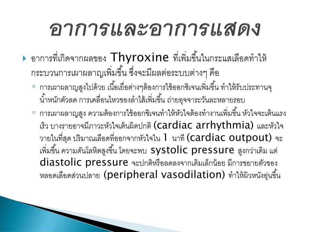 อาการและอาการแสดง อาการที่เกิดจากผลของ Thyroxine ที่เพิ่มขึ้นในกระแสเลือดทำให้ กระบวนการเผาผลาญเพิ่มขึ้น ซึ่งจะมีผลต่อระบบต่างๆ คือ.