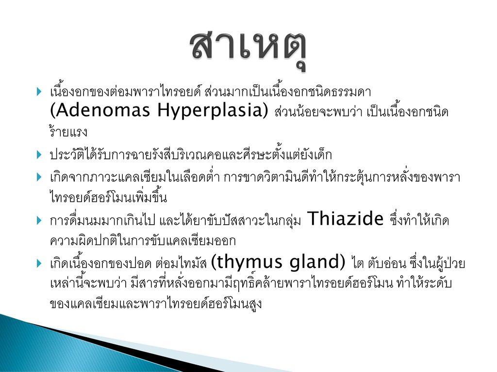 สาเหตุ เนื้องอกของต่อมพาราไทรอยด์ ส่วนมากเป็นเนื้องอกชนิดธรรมดา (Adenomas Hyperplasia) ส่วนน้อยจะพบว่า เป็นเนื้องอกชนิด ร้ายแรง.