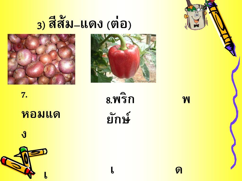 3) สีส้ม–แดง (ต่อ) 7.หอมแดง 8.พริกยักษ์ พ เ ด เ