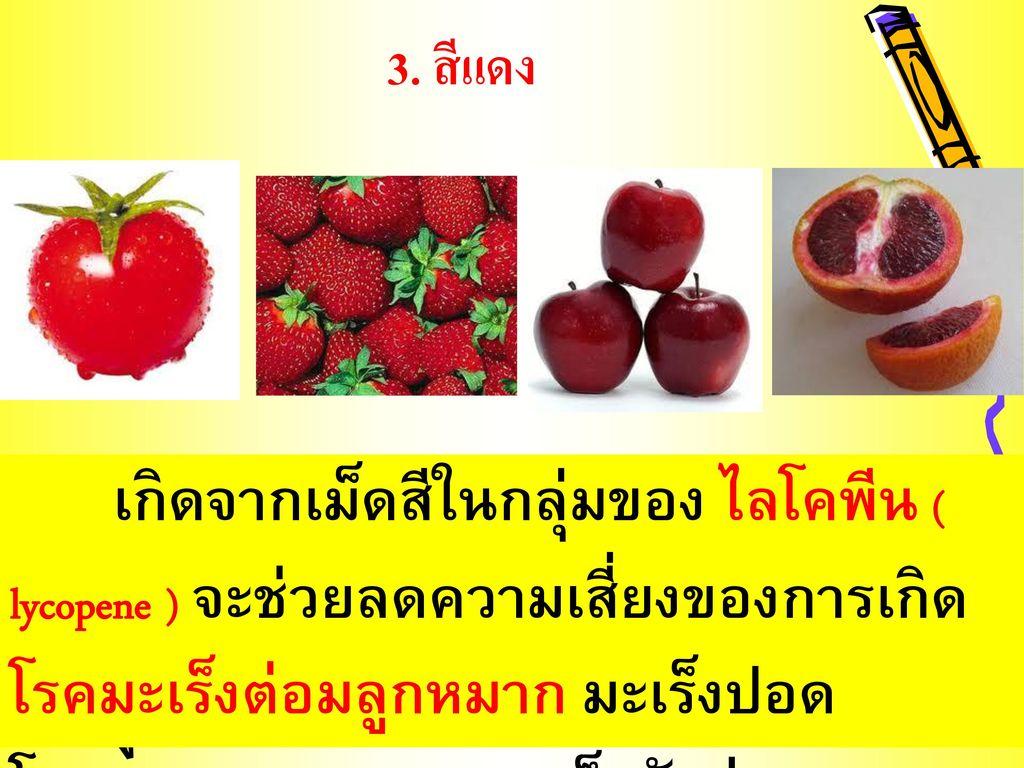 3. สีแดง เกิดจากเม็ดสีในกลุ่มของ ไลโคพีน ( lycopene ) จะช่วยลดความเสี่ยงของการเกิดโรคมะเร็งต่อมลูกหมาก มะเร็งปอด.